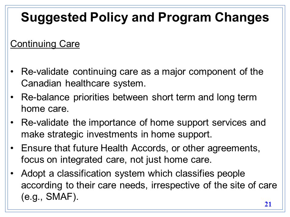 21 Suggested Policy and Program Changes Continuing Care Re-validate continuing care as a major component of the Canadian healthcare system.