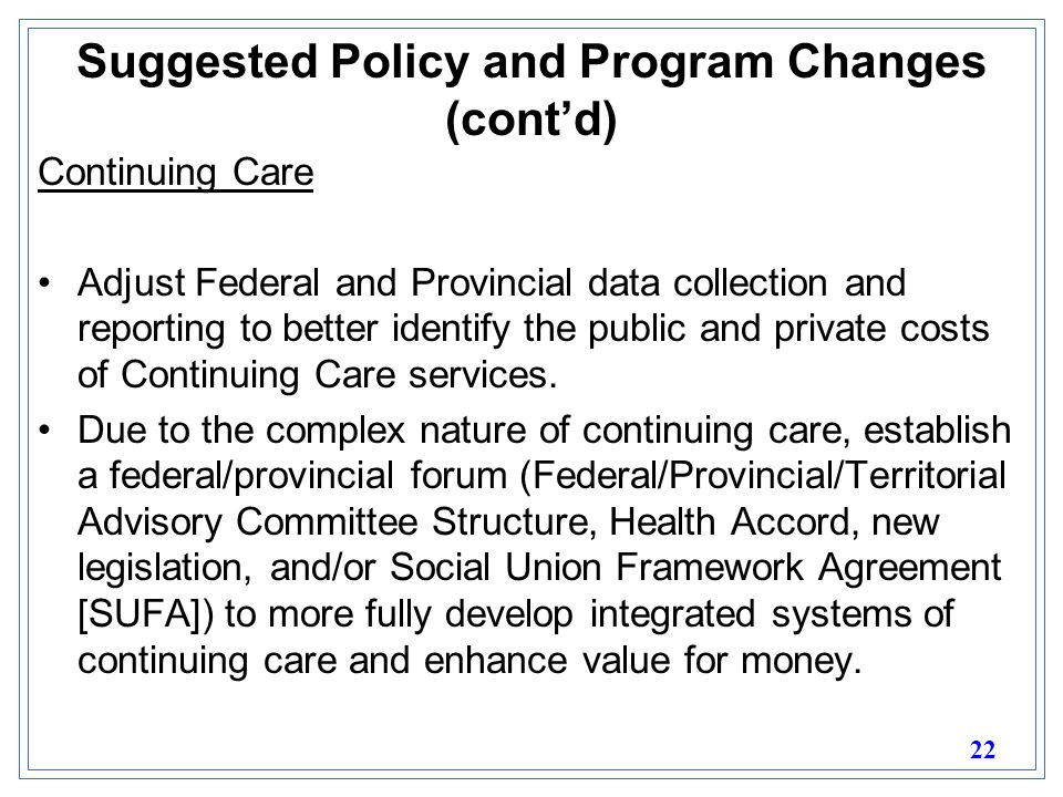 22 Suggested Policy and Program Changes (cont'd) Continuing Care Adjust Federal and Provincial data collection and reporting to better identify the public and private costs of Continuing Care services.