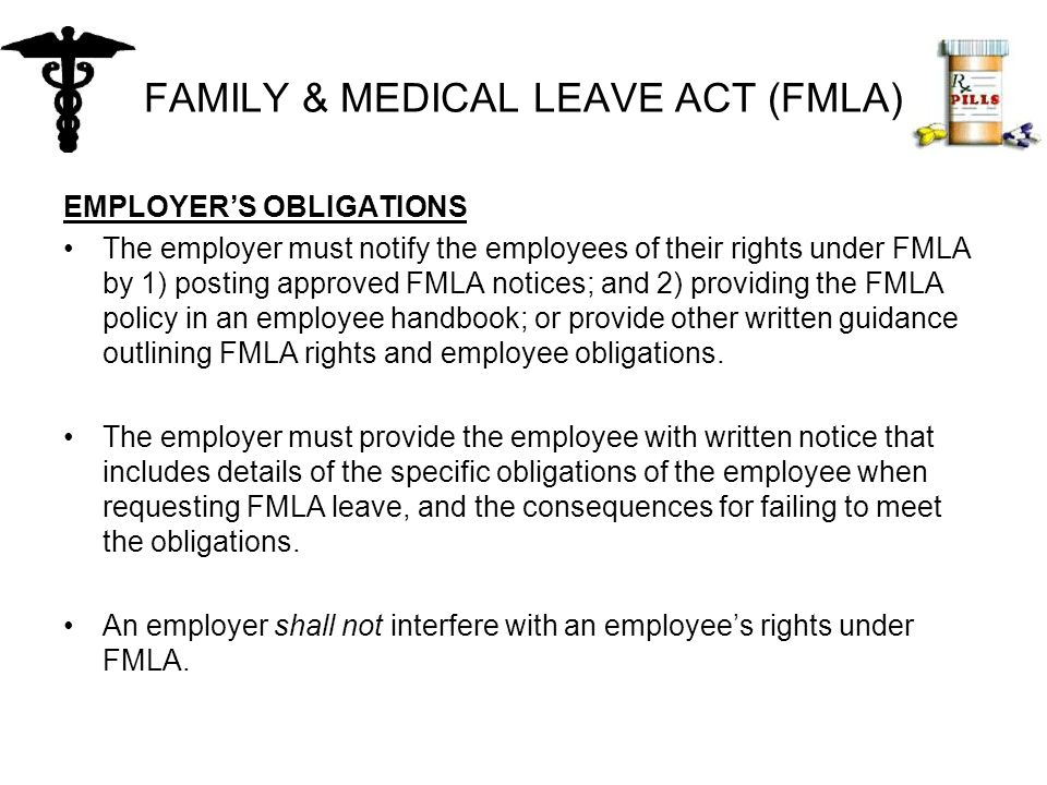FAMILY & MEDICAL LEAVE ACT (FMLA) EMPLOYER'S OBLIGATIONS The employer must notify the employees of their rights under FMLA by 1) posting approved FMLA notices; and 2) providing the FMLA policy in an employee handbook; or provide other written guidance outlining FMLA rights and employee obligations.