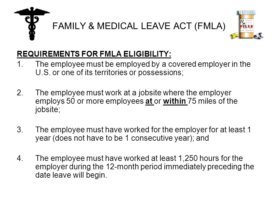 FAMILY & MEDICAL LEAVE ACT (FMLA) REQUIREMENTS FOR FMLA ELIGIBILITY: 1.The employee must be employed by a covered employer in the U.S.