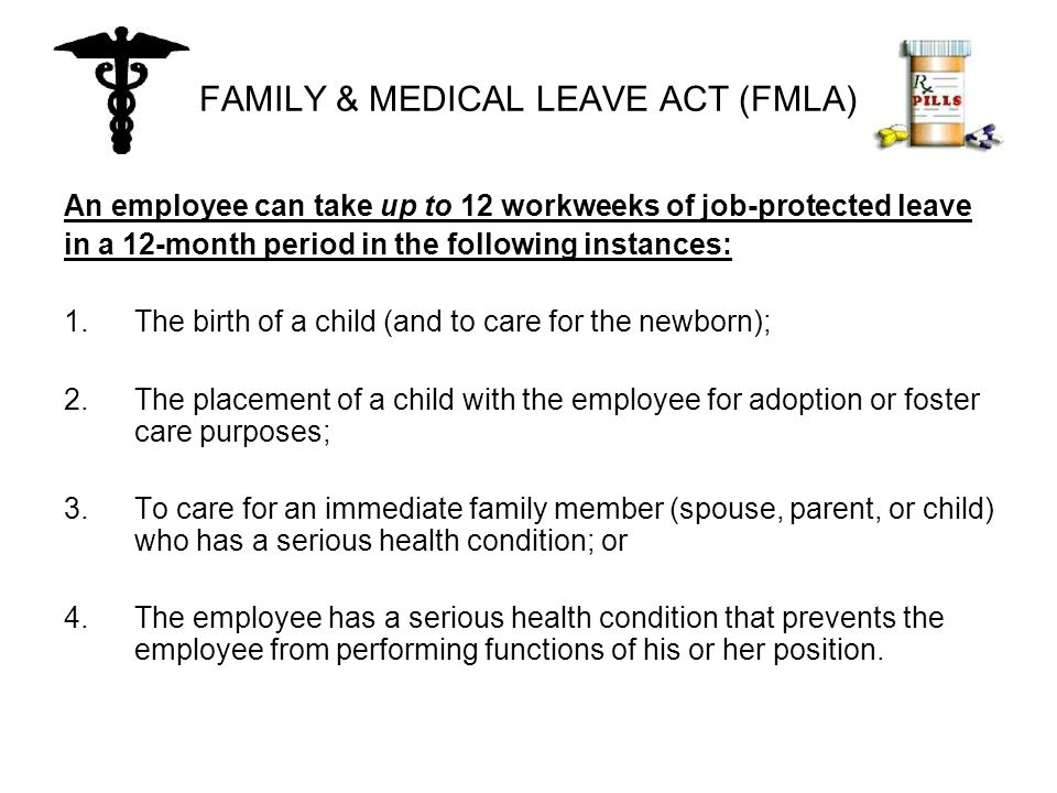 FAMILY & MEDICAL LEAVE ACT (FMLA) An employee can take up to 12 workweeks of job-protected leave in a 12-month period in the following instances: 1.The birth of a child (and to care for the newborn); 2.The placement of a child with the employee for adoption or foster care purposes; 3.To care for an immediate family member (spouse, parent, or child) who has a serious health condition; or 4.The employee has a serious health condition that prevents the employee from performing functions of his or her position.