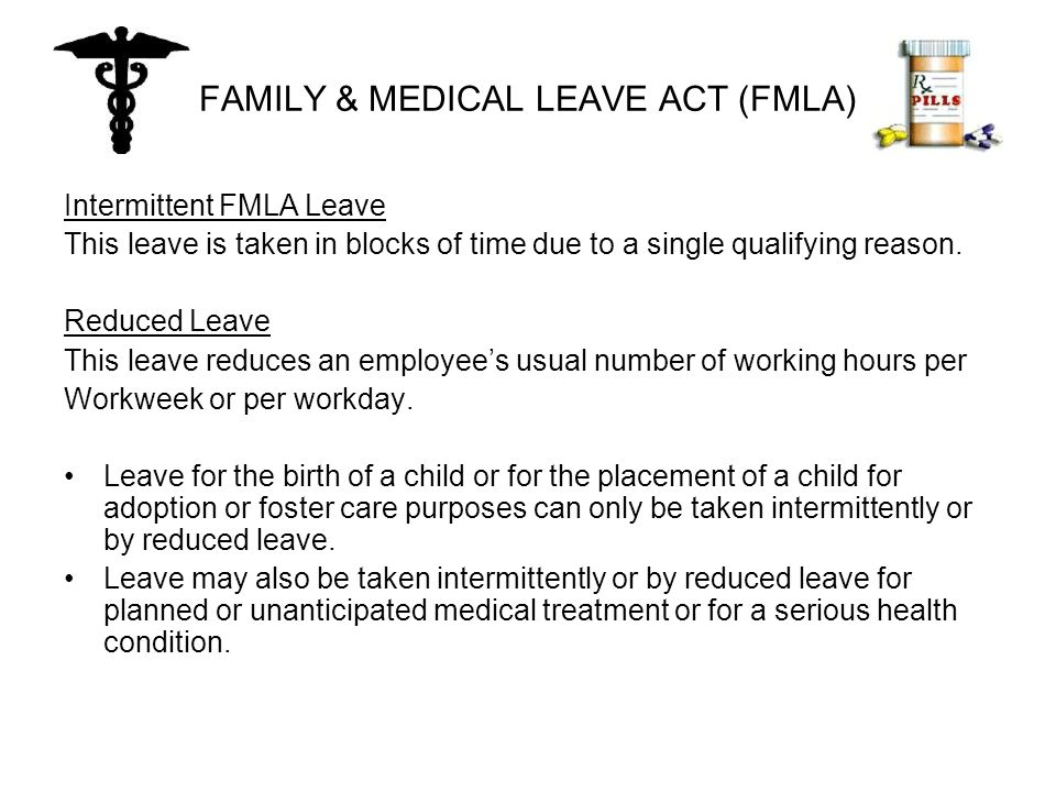 FAMILY & MEDICAL LEAVE ACT (FMLA) Intermittent FMLA Leave This leave is taken in blocks of time due to a single qualifying reason.