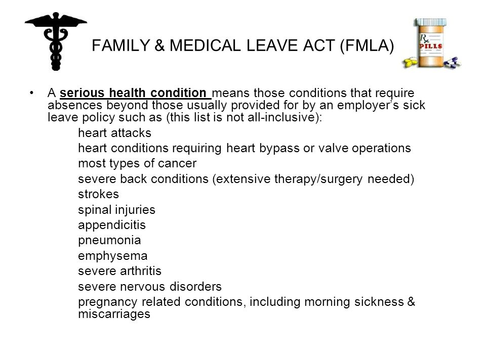 FAMILY & MEDICAL LEAVE ACT (FMLA) A serious health condition means those conditions that require absences beyond those usually provided for by an employer's sick leave policy such as (this list is not all-inclusive): heart attacks heart conditions requiring heart bypass or valve operations most types of cancer severe back conditions (extensive therapy/surgery needed) strokes spinal injuries appendicitis pneumonia emphysema severe arthritis severe nervous disorders pregnancy related conditions, including morning sickness & miscarriages