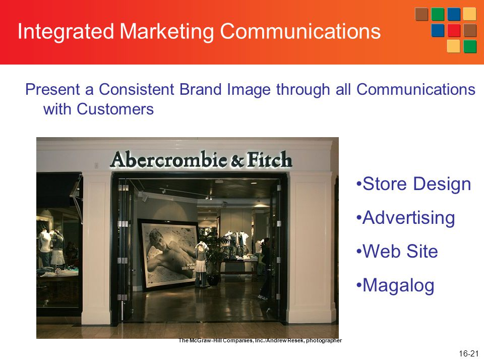 16-21 Integrated Marketing Communications Present a Consistent Brand Image through all Communications with Customers Store Design Advertising Web Site Magalog The McGraw-Hill Companies, Inc./Andrew Resek, photographer