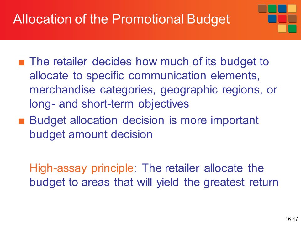 16-47 Allocation of the Promotional Budget ■The retailer decides how much of its budget to allocate to specific communication elements, merchandise categories, geographic regions, or long- and short-term objectives ■Budget allocation decision is more important budget amount decision High-assay principle: The retailer allocate the budget to areas that will yield the greatest return