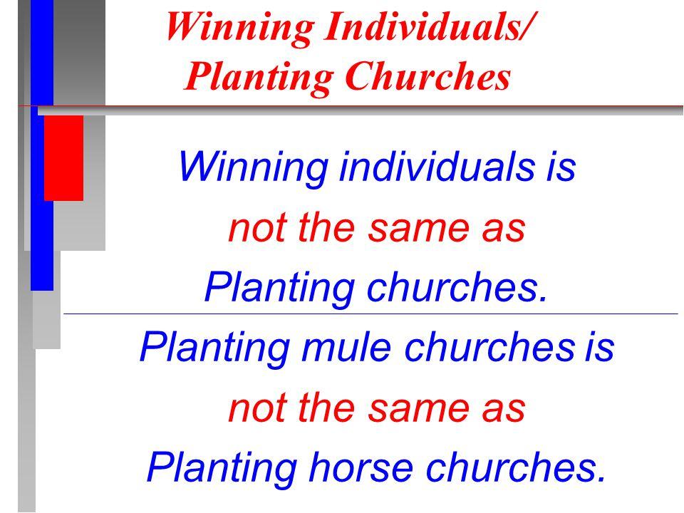 Winning Individuals/ Planting Churches Winning individuals is not the same as Planting churches.