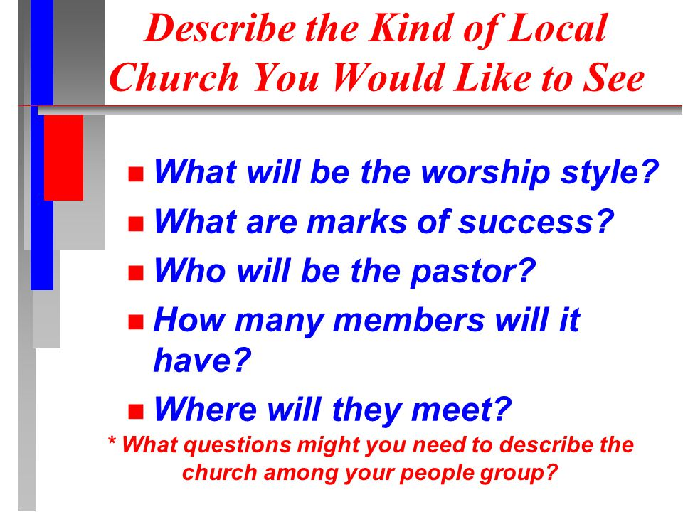 Describe the Kind of Local Church You Would Like to See What will be the worship style? What are marks of success? Who will be the pastor? How many me