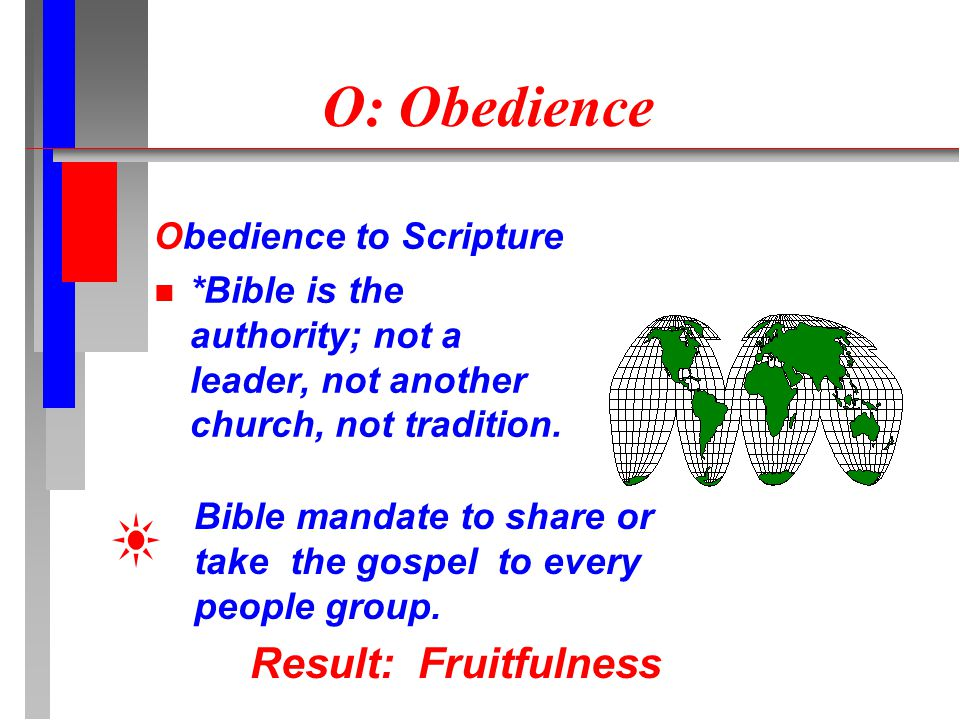 O: Obedience Obedience to Scripture *Bible is the authority; not a leader, not another church, not tradition. Result: Fruitfulness Bible mandate to sh