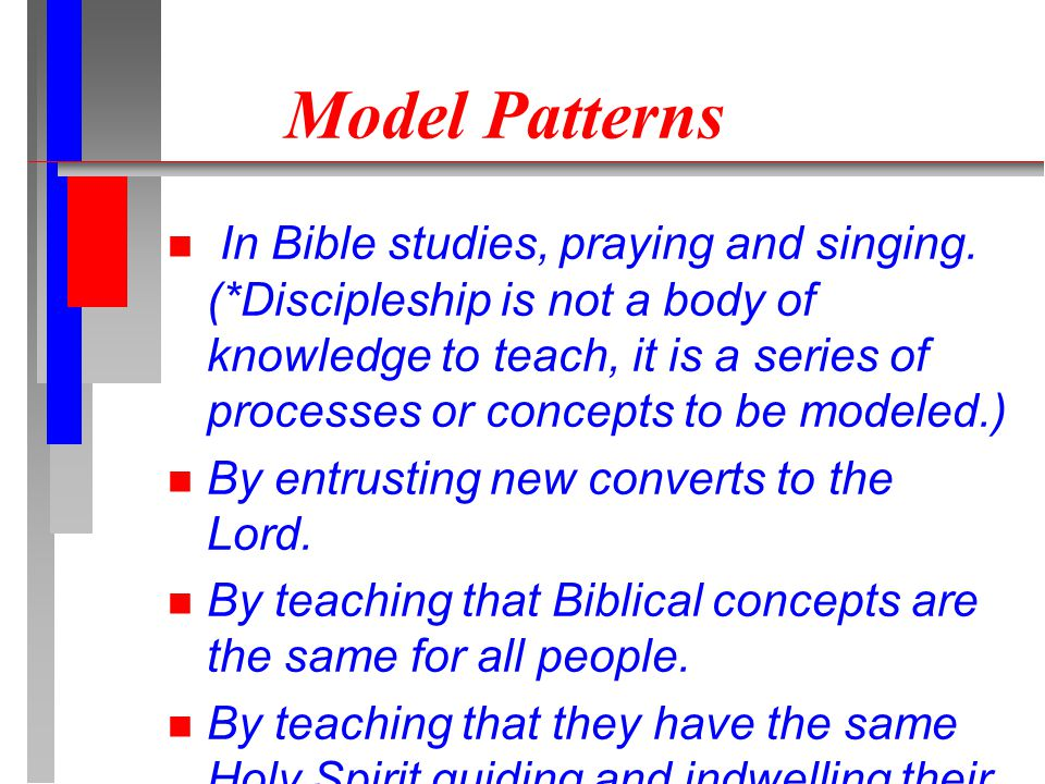Model Patterns In Bible studies, praying and singing. (*Discipleship is not a body of knowledge to teach, it is a series of processes or concepts to b