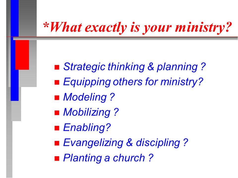 *What exactly is your ministry? n Strategic thinking & planning ? n Equipping others for ministry? n Modeling ? n Mobilizing ? n Enabling? n Evangeliz