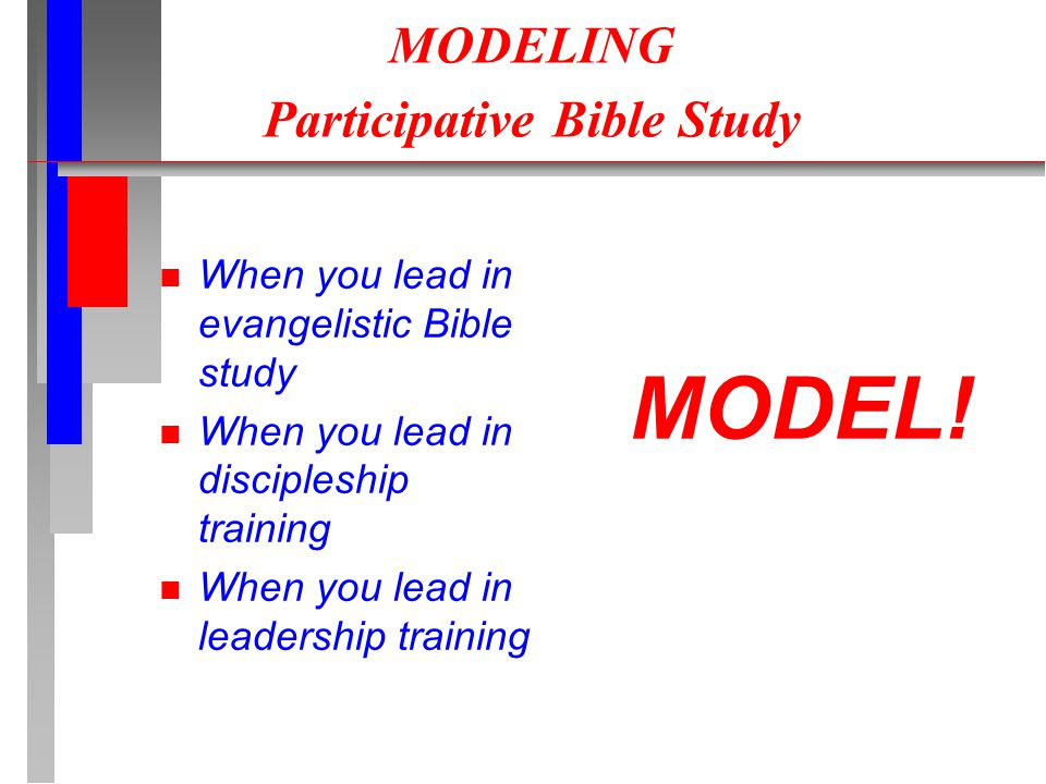 MODELING Participative Bible Study n When you lead in evangelistic Bible study n When you lead in discipleship training n When you lead in leadership