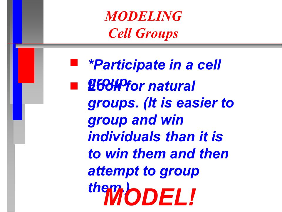 MODELING Cell Groups *Participate in a cell group Look for natural groups. (It is easier to group and win individuals than it is to win them and then