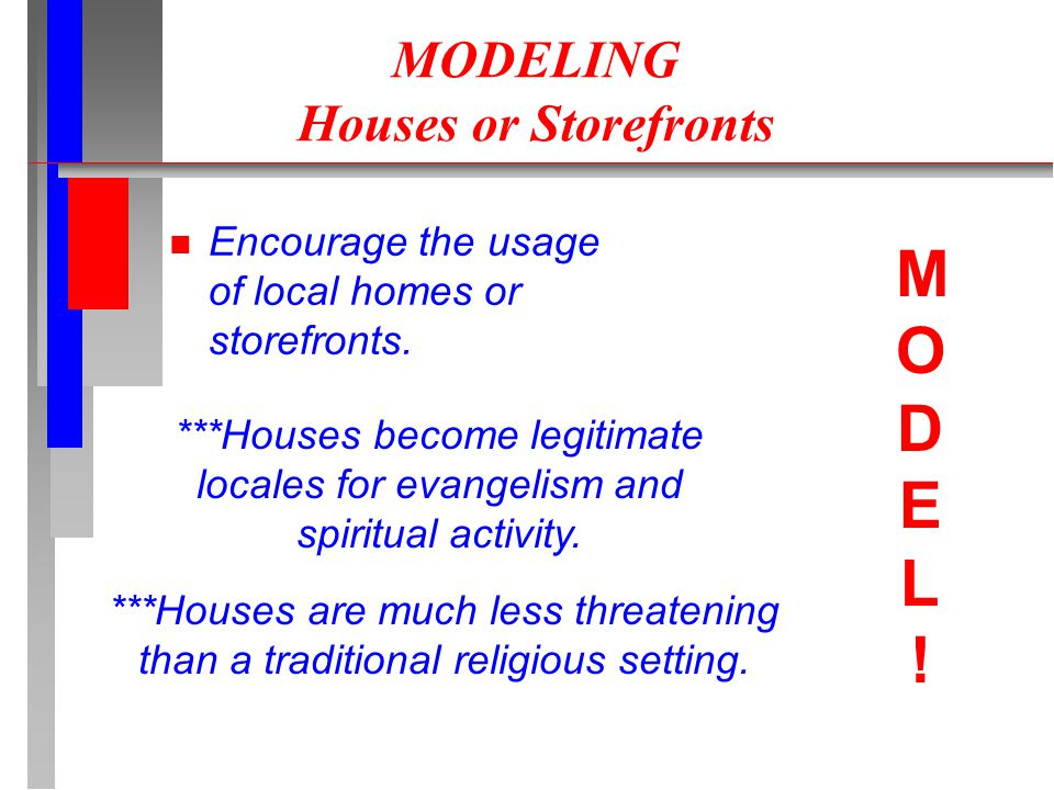 MODELING Houses or Storefronts n Encourage the usage of local homes or storefronts. ***Houses become legitimate locales for evangelism and spiritual a