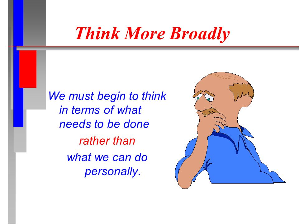 Think More Broadly We must begin to think in terms of what needs to be done rather than what we can do personally.