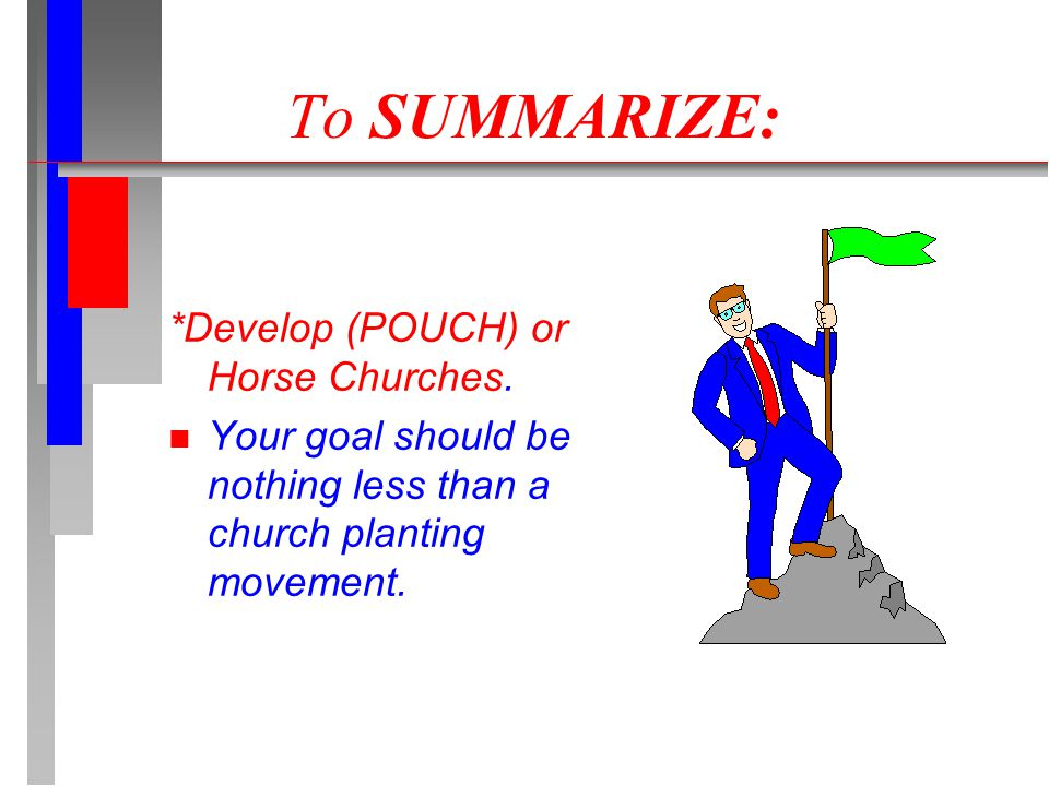 To SUMMARIZE: *Develop (POUCH) or Horse Churches. n Your goal should be nothing less than a church planting movement.