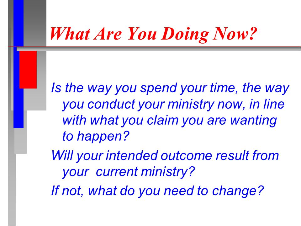 What Are You Doing Now? Is the way you spend your time, the way you conduct your ministry now, in line with what you claim you are wanting to happen?