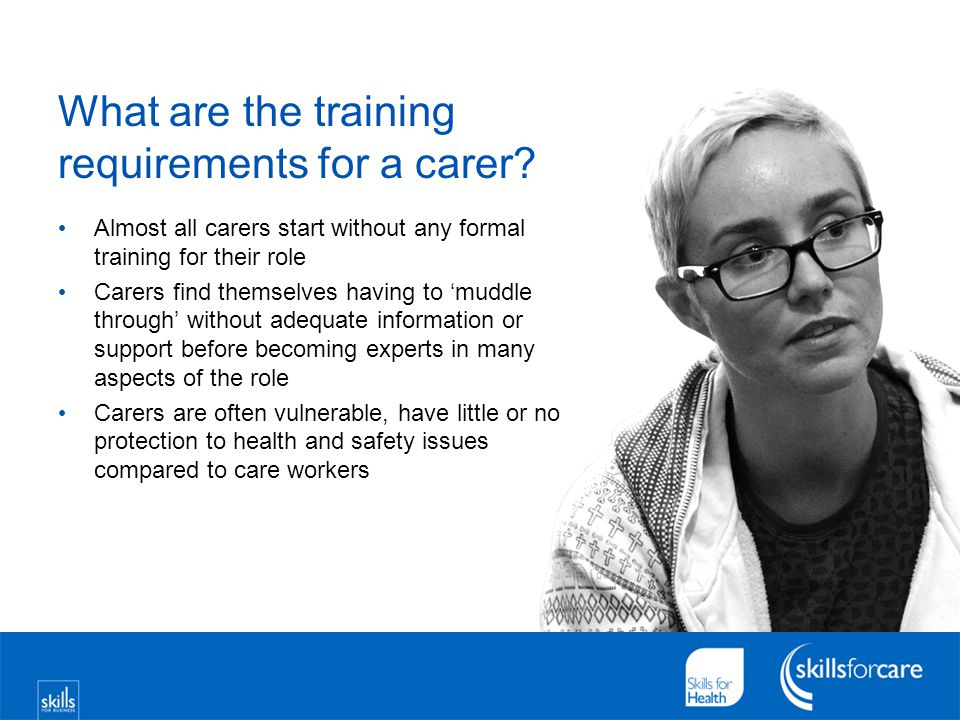What are the training requirements for a carer? Almost all carers start without any formal training for their role Carers find themselves having to 'm