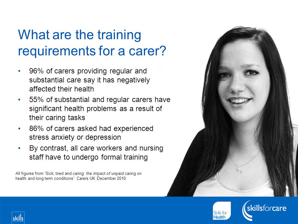 What are the training requirements for a carer? 96% of carers providing regular and substantial care say it has negatively affected their health 55% o