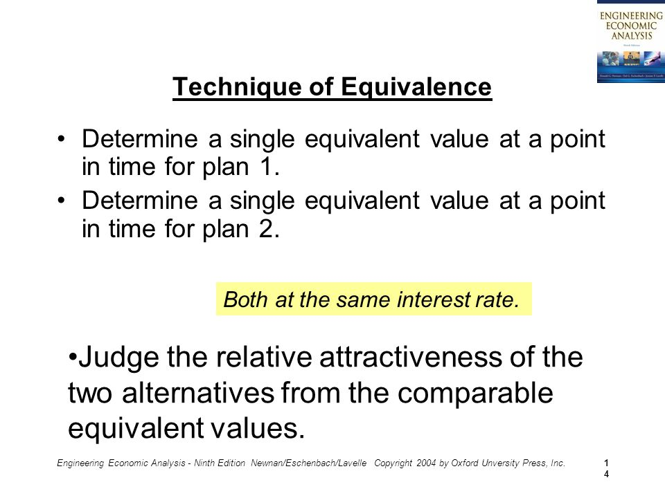 Engineering Economic Analysis - Ninth Edition Newnan/Eschenbach/Lavelle Copyright 2004 by Oxford Unversity Press, Inc.14 Technique of Equivalence Determine a single equivalent value at a point in time for plan 1.