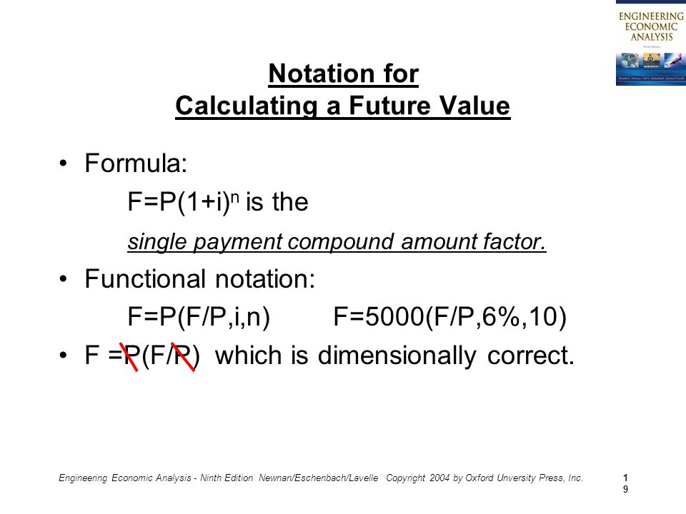 Engineering Economic Analysis - Ninth Edition Newnan/Eschenbach/Lavelle Copyright 2004 by Oxford Unversity Press, Inc.19 Notation for Calculating a Future Value Formula: F=P(1+i) n is the single payment compound amount factor.