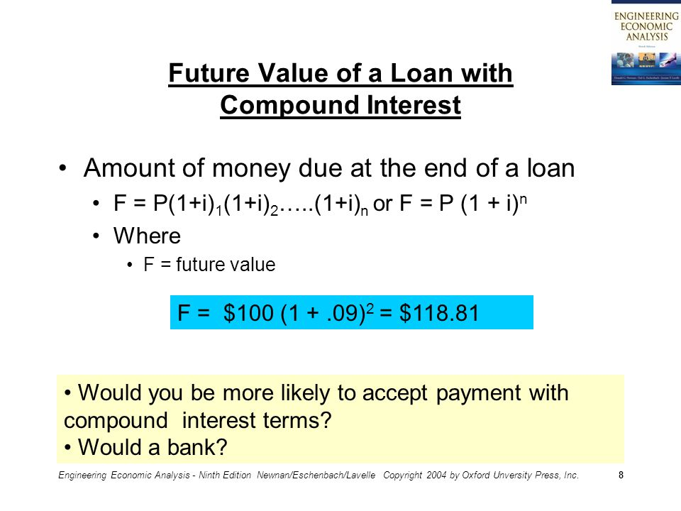 Engineering Economic Analysis - Ninth Edition Newnan/Eschenbach/Lavelle Copyright 2004 by Oxford Unversity Press, Inc.8 Future Value of a Loan with Compound Interest Amount of money due at the end of a loan F = P(1+i) 1 (1+i) 2 …..(1+i) n or F = P (1 + i) n Where F = future value F = $100 (1 +.09) 2 = $118.81 Would you be more likely to accept payment with compound interest terms.