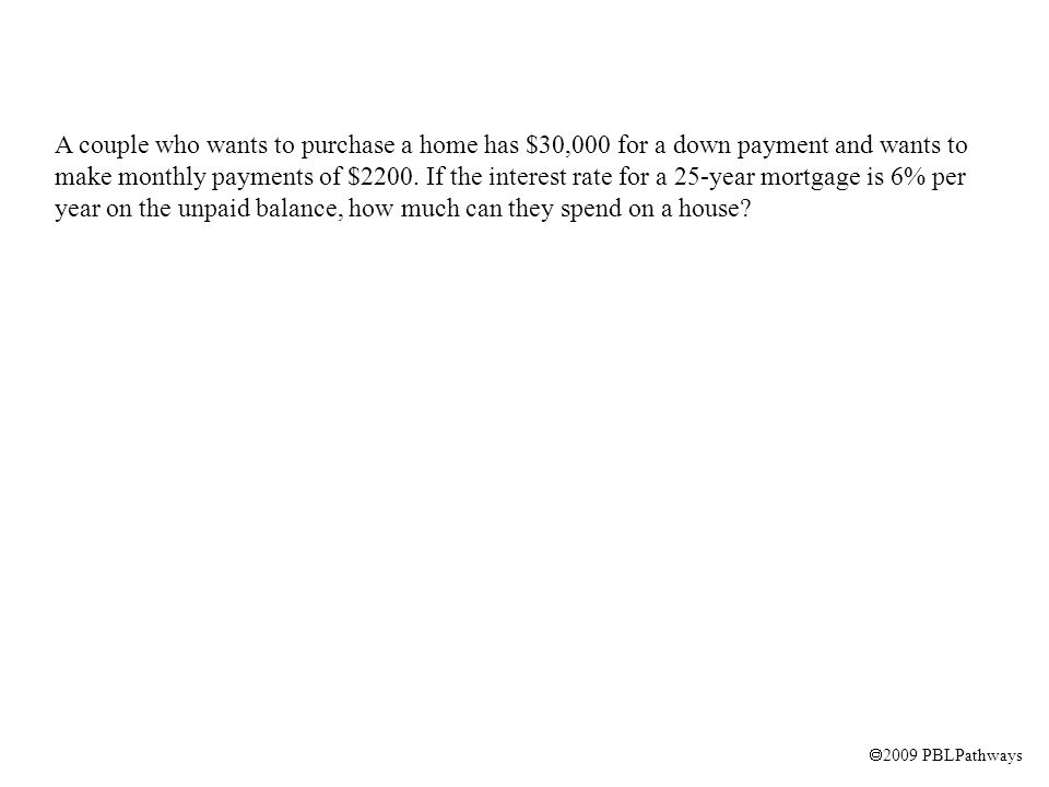 A couple who wants to purchase a home has $30,000 for a down payment and wants to make monthly payments of $2200.