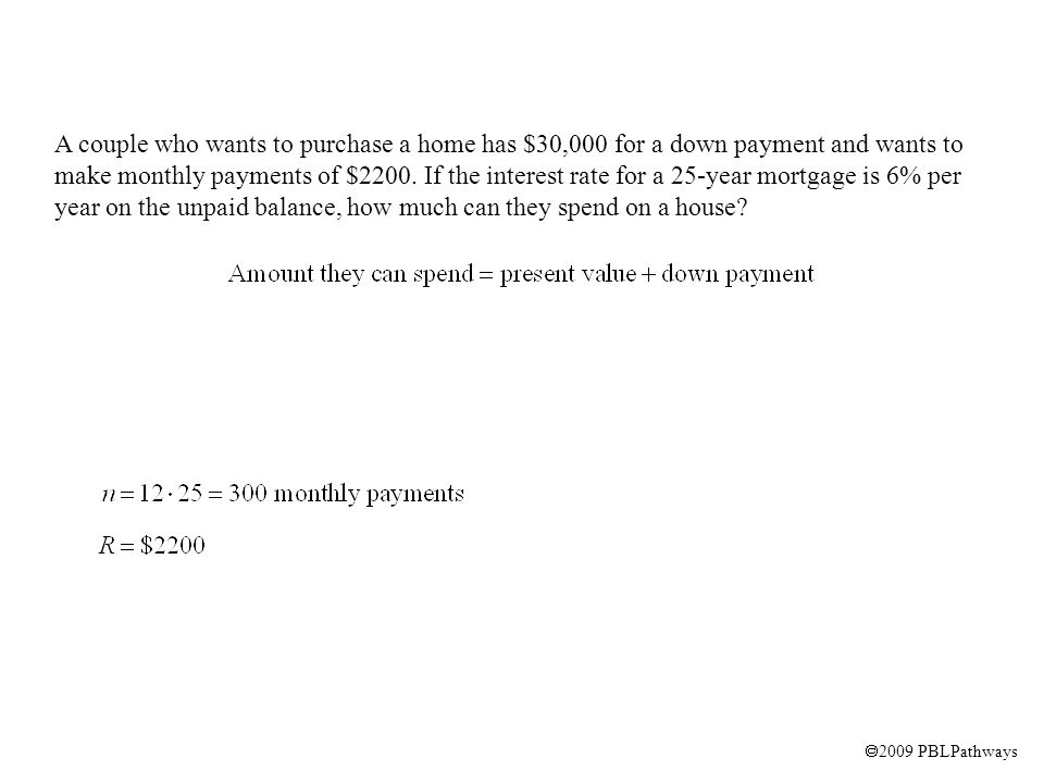  2009 PBLPathways A couple who wants to purchase a home has $30,000 for a down payment and wants to make monthly payments of $2200.