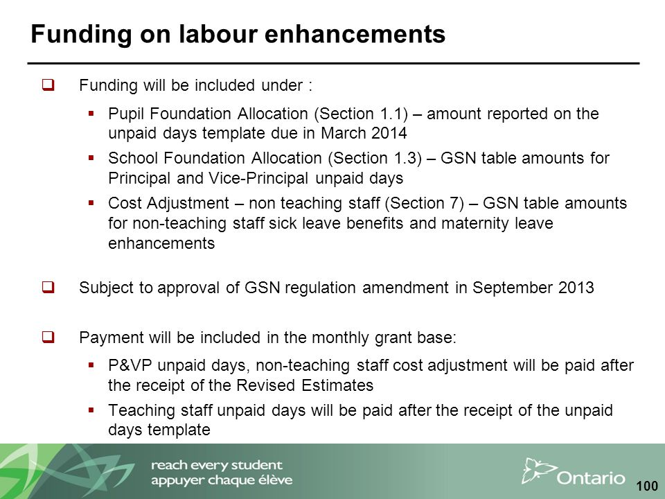 Funding on labour enhancements  Funding will be included under :  Pupil Foundation Allocation (Section 1.1) – amount reported on the unpaid days template due in March 2014  School Foundation Allocation (Section 1.3) – GSN table amounts for Principal and Vice-Principal unpaid days  Cost Adjustment – non teaching staff (Section 7) – GSN table amounts for non-teaching staff sick leave benefits and maternity leave enhancements  Subject to approval of GSN regulation amendment in September 2013  Payment will be included in the monthly grant base:  P&VP unpaid days, non-teaching staff cost adjustment will be paid after the receipt of the Revised Estimates  Teaching staff unpaid days will be paid after the receipt of the unpaid days template 100