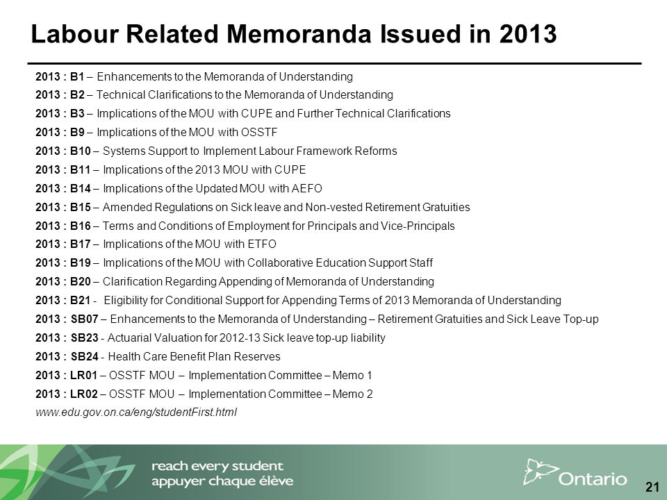 Labour Related Memoranda Issued in 2013 2013 : B1 – Enhancements to the Memoranda of Understanding 2013 : B2 – Technical Clarifications to the Memoranda of Understanding 2013 : B3 – Implications of the MOU with CUPE and Further Technical Clarifications 2013 : B9 – Implications of the MOU with OSSTF 2013 : B10 – Systems Support to Implement Labour Framework Reforms 2013 : B11 – Implications of the 2013 MOU with CUPE 2013 : B14 – Implications of the Updated MOU with AEFO 2013 : B15 – Amended Regulations on Sick leave and Non-vested Retirement Gratuities 2013 : B16 – Terms and Conditions of Employment for Principals and Vice-Principals 2013 : B17 – Implications of the MOU with ETFO 2013 : B19 – Implications of the MOU with Collaborative Education Support Staff 2013 : B20 – Clarification Regarding Appending of Memoranda of Understanding 2013 : B21 - Eligibility for Conditional Support for Appending Terms of 2013 Memoranda of Understanding 2013 : SB07 – Enhancements to the Memoranda of Understanding – Retirement Gratuities and Sick Leave Top-up 2013 : SB23 - Actuarial Valuation for 2012-13 Sick leave top-up liability 2013 : SB24 - Health Care Benefit Plan Reserves 2013 : LR01 – OSSTF MOU – Implementation Committee – Memo 1 2013 : LR02 – OSSTF MOU – Implementation Committee – Memo 2 www.edu.gov.on.ca/eng/studentFirst.html 21
