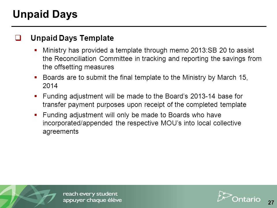 Unpaid Days  Unpaid Days Template  Ministry has provided a template through memo 2013:SB 20 to assist the Reconciliation Committee in tracking and reporting the savings from the offsetting measures  Boards are to submit the final template to the Ministry by March 15, 2014  Funding adjustment will be made to the Board's 2013-14 base for transfer payment purposes upon receipt of the completed template  Funding adjustment will only be made to Boards who have incorporated/appended the respective MOU's into local collective agreements 27