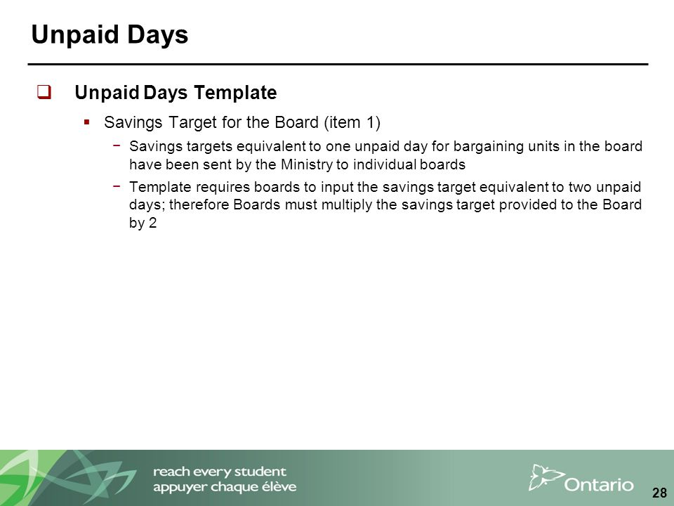 Unpaid Days  Unpaid Days Template  Savings Target for the Board (item 1) −Savings targets equivalent to one unpaid day for bargaining units in the board have been sent by the Ministry to individual boards −Template requires boards to input the savings target equivalent to two unpaid days; therefore Boards must multiply the savings target provided to the Board by 2 28