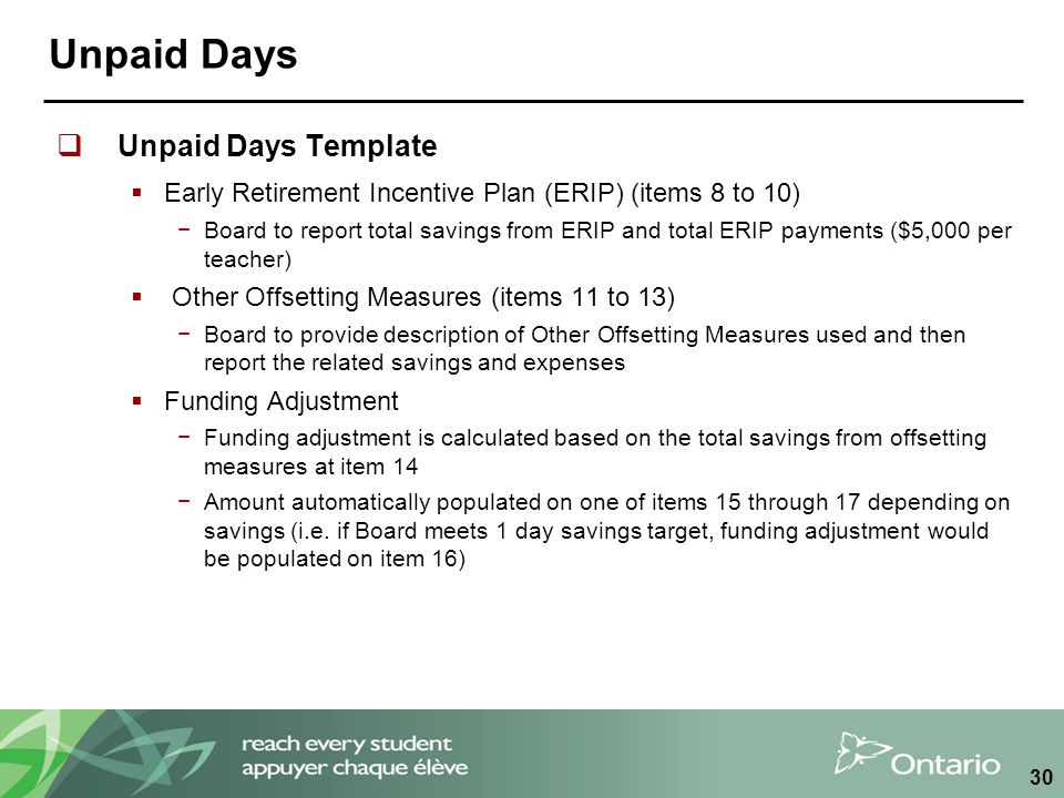 Unpaid Days  Unpaid Days Template  Early Retirement Incentive Plan (ERIP) (items 8 to 10) −Board to report total savings from ERIP and total ERIP payments ($5,000 per teacher)  Other Offsetting Measures (items 11 to 13) −Board to provide description of Other Offsetting Measures used and then report the related savings and expenses  Funding Adjustment −Funding adjustment is calculated based on the total savings from offsetting measures at item 14 −Amount automatically populated on one of items 15 through 17 depending on savings (i.e.