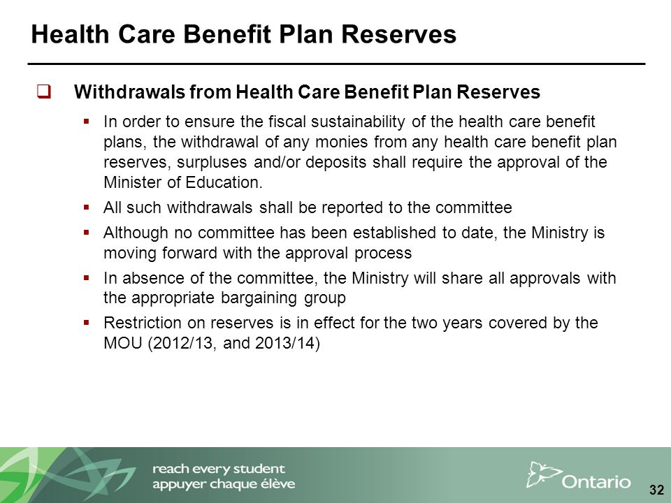 Health Care Benefit Plan Reserves  Withdrawals from Health Care Benefit Plan Reserves  In order to ensure the fiscal sustainability of the health care benefit plans, the withdrawal of any monies from any health care benefit plan reserves, surpluses and/or deposits shall require the approval of the Minister of Education.
