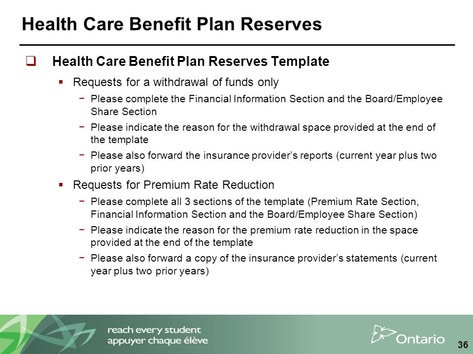 Health Care Benefit Plan Reserves  Health Care Benefit Plan Reserves Template  Requests for a withdrawal of funds only −Please complete the Financial Information Section and the Board/Employee Share Section −Please indicate the reason for the withdrawal space provided at the end of the template −Please also forward the insurance provider's reports (current year plus two prior years)  Requests for Premium Rate Reduction −Please complete all 3 sections of the template (Premium Rate Section, Financial Information Section and the Board/Employee Share Section) −Please indicate the reason for the premium rate reduction in the space provided at the end of the template −Please also forward a copy of the insurance provider's statements (current year plus two prior years) 36