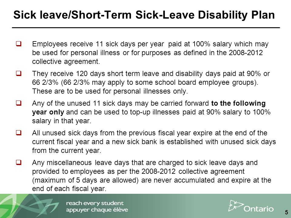 Sick leave/Short-Term Sick-Leave Disability Plan  Employees receive 11 sick days per year paid at 100% salary which may be used for personal illness or for purposes as defined in the 2008-2012 collective agreement.