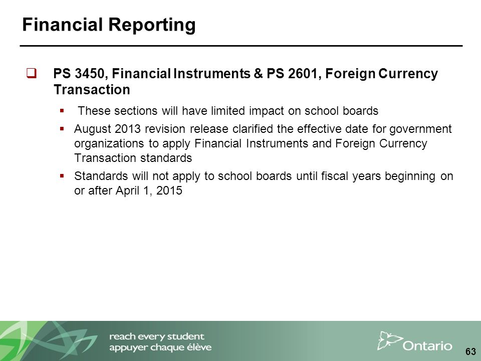 Financial Reporting  PS 3450, Financial Instruments & PS 2601, Foreign Currency Transaction  These sections will have limited impact on school boards  August 2013 revision release clarified the effective date for government organizations to apply Financial Instruments and Foreign Currency Transaction standards  Standards will not apply to school boards until fiscal years beginning on or after April 1, 2015 63