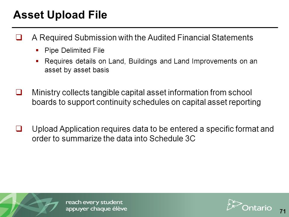 Asset Upload File  A Required Submission with the Audited Financial Statements  Pipe Delimited File  Requires details on Land, Buildings and Land Improvements on an asset by asset basis  Ministry collects tangible capital asset information from school boards to support continuity schedules on capital asset reporting  Upload Application requires data to be entered a specific format and order to summarize the data into Schedule 3C 71