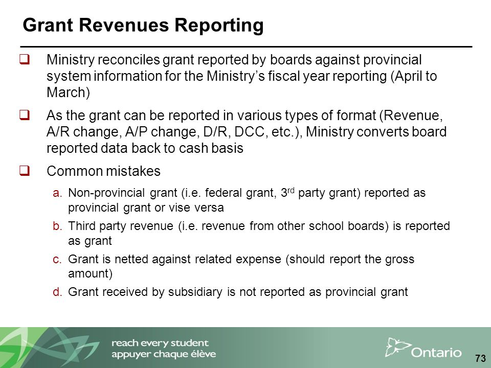 Grant Revenues Reporting  Ministry reconciles grant reported by boards against provincial system information for the Ministry's fiscal year reporting (April to March)  As the grant can be reported in various types of format (Revenue, A/R change, A/P change, D/R, DCC, etc.), Ministry converts board reported data back to cash basis  Common mistakes a.Non-provincial grant (i.e.