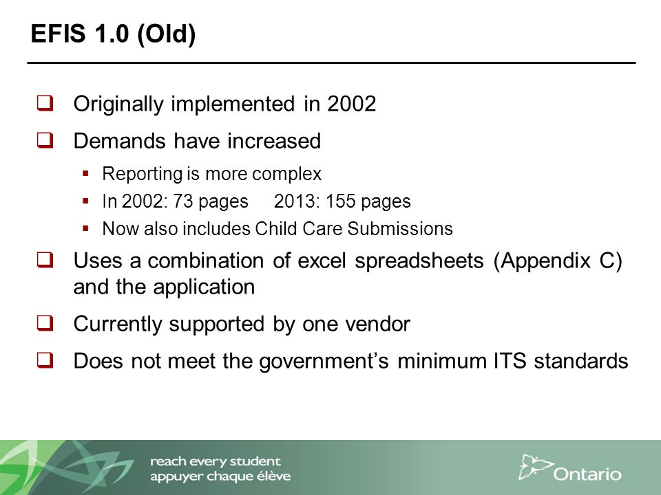 EFIS 1.0 (Old)  Originally implemented in 2002  Demands have increased  Reporting is more complex  In 2002: 73 pages 2013: 155 pages  Now also includes Child Care Submissions  Uses a combination of excel spreadsheets (Appendix C) and the application  Currently supported by one vendor  Does not meet the government's minimum ITS standards