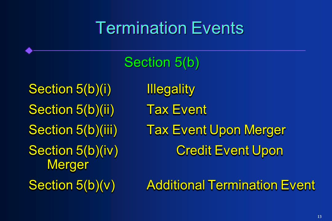 13 Termination Events Section 5(b)(i)Illegality Section 5(b)(ii)Tax Event Section 5(b)(iii)Tax Event Upon Merger Section 5(b)(iv)Credit Event Upon Merger Section 5(b)(v)Additional Termination Event Section 5(b)(i)Illegality Section 5(b)(ii)Tax Event Section 5(b)(iii)Tax Event Upon Merger Section 5(b)(iv)Credit Event Upon Merger Section 5(b)(v)Additional Termination Event Section 5(b)