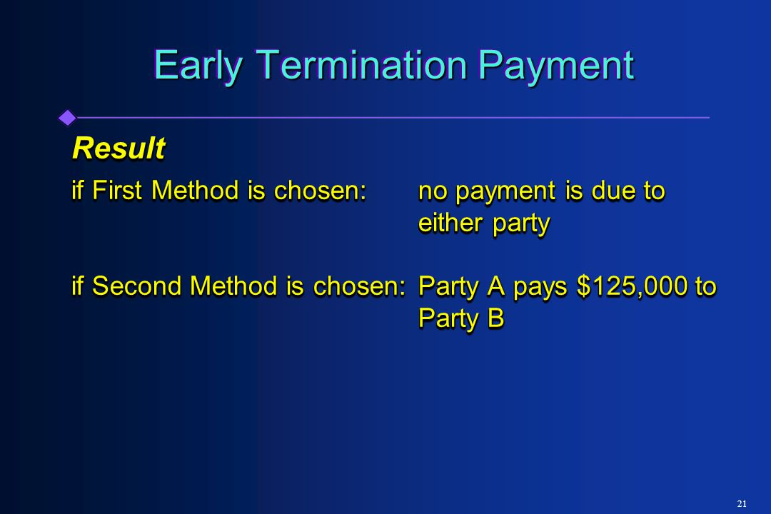21 Early Termination Payment Result if First Method is chosen:no payment is due to either party if Second Method is chosen:Party A pays $125,000 to Party B Result if First Method is chosen:no payment is due to either party if Second Method is chosen:Party A pays $125,000 to Party B