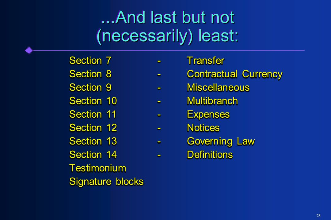 23...And last but not (necessarily) least: Section 7-Transfer Section 8-Contractual Currency Section 9-Miscellaneous Section 10-Multibranch Section 11-Expenses Section 12-Notices Section 13-Governing Law Section 14-Definitions Testimonium Signature blocks Section 7-Transfer Section 8-Contractual Currency Section 9-Miscellaneous Section 10-Multibranch Section 11-Expenses Section 12-Notices Section 13-Governing Law Section 14-Definitions Testimonium Signature blocks