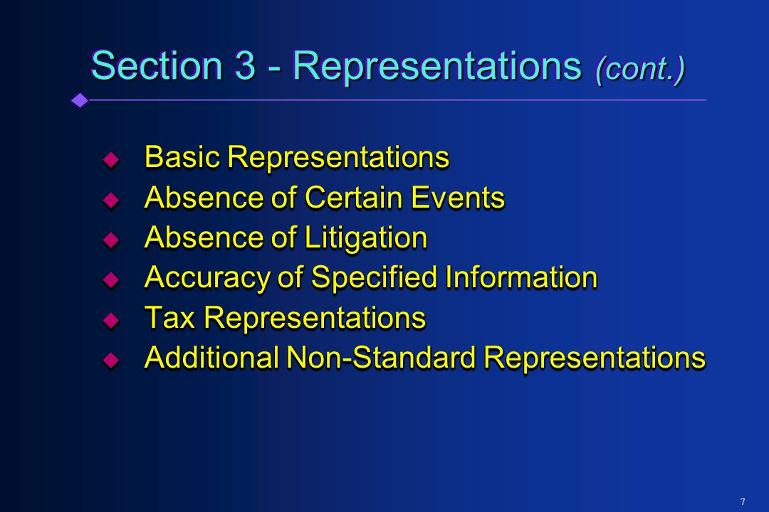 Section 3 - Representations (cont.)  Basic Representations  Absence of Certain Events  Absence of Litigation  Accuracy of Specified Information  Tax Representations  Additional Non-Standard Representations  Basic Representations  Absence of Certain Events  Absence of Litigation  Accuracy of Specified Information  Tax Representations  Additional Non-Standard Representations 7