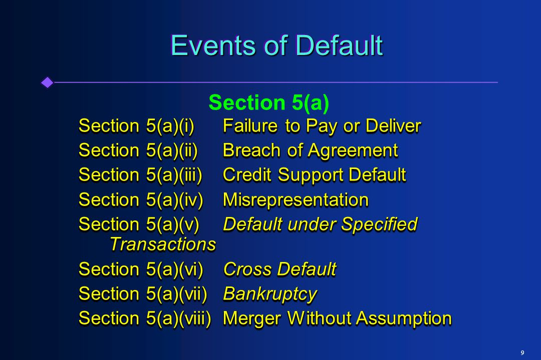 9 Events of Default Section 5(a)(i)Failure to Pay or Deliver Section 5(a)(ii)Breach of Agreement Section 5(a)(iii)Credit Support Default Section 5(a)(iv)Misrepresentation Section 5(a)(v)Default under Specified Transactions Section 5(a)(vi)Cross Default Section 5(a)(vii)Bankruptcy Section 5(a)(viii)Merger Without Assumption Section 5(a)(i)Failure to Pay or Deliver Section 5(a)(ii)Breach of Agreement Section 5(a)(iii)Credit Support Default Section 5(a)(iv)Misrepresentation Section 5(a)(v)Default under Specified Transactions Section 5(a)(vi)Cross Default Section 5(a)(vii)Bankruptcy Section 5(a)(viii)Merger Without Assumption Section 5(a)