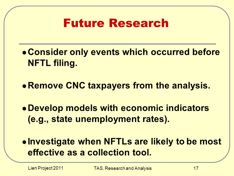 Lien Project 2011 TAS, Research and Analysis 17 Future Research Consider only events which occurred before NFTL filing. Remove CNC taxpayers from the