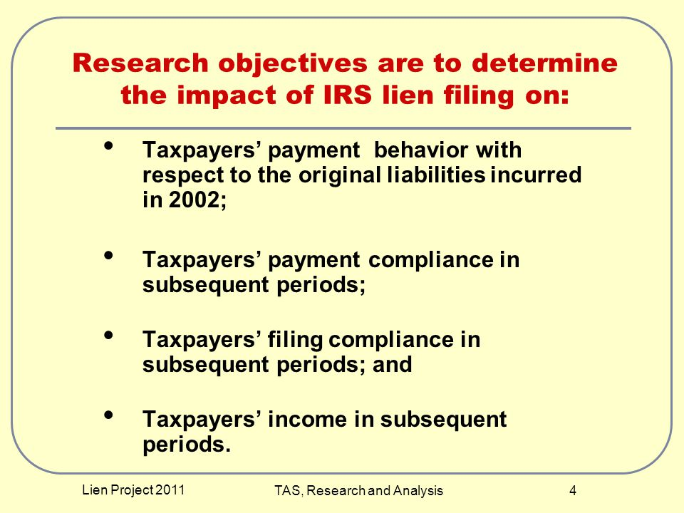 Lien Project 2011 TAS, Research and Analysis 4 Research objectives are to determine the impact of IRS lien filing on: Taxpayers' payment behavior with