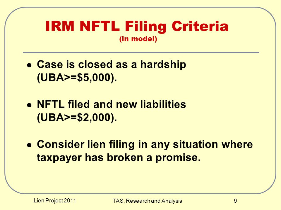 Lien Project 2011 TAS, Research and Analysis 9 Case is closed as a hardship (UBA>=$5,000). NFTL filed and new liabilities (UBA>=$2,000). Consider lien