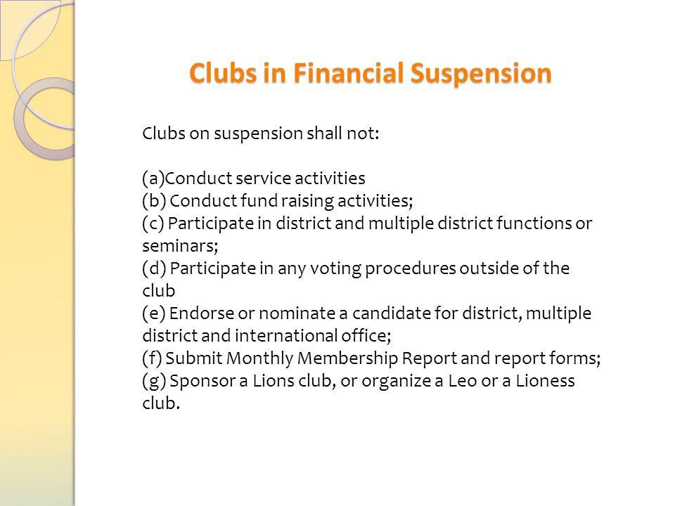Clubs in Financial Suspension Clubs on suspension shall not: (a)Conduct service activities (b) Conduct fund raising activities; (c) Participate in district and multiple district functions or seminars; (d) Participate in any voting procedures outside of the club (e) Endorse or nominate a candidate for district, multiple district and international office; (f) Submit Monthly Membership Report and report forms; (g) Sponsor a Lions club, or organize a Leo or a Lioness club.