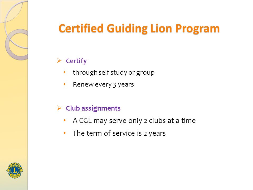 Certified Guiding Lion Program  Certify through self study or group Renew every 3 years  Club assignments A CGL may serve only 2 clubs at a time The term of service is 2 years