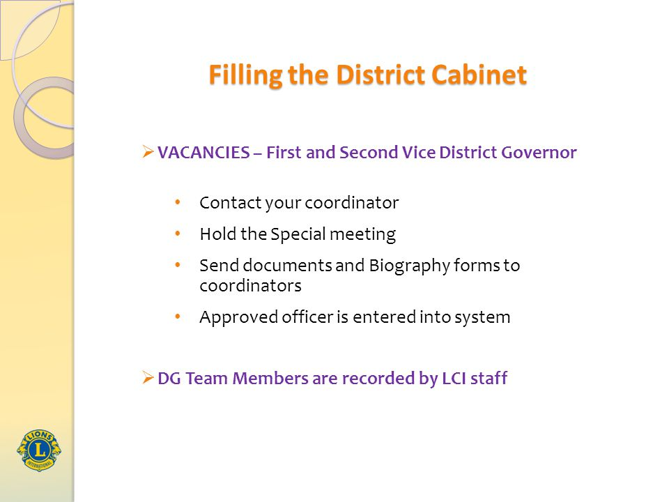  VACANCIES – First and Second Vice District Governor Contact your coordinator Hold the Special meeting Send documents and Biography forms to coordinators Approved officer is entered into system  DG Team Members are recorded by LCI staff